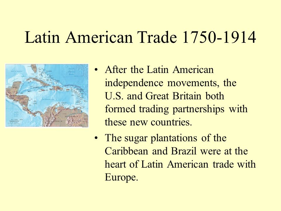 Latin American Trade 1750-1914 After the Latin American independence movements, the U.S. and Great Britain both formed trading partnerships with these
