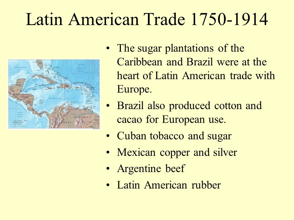 Latin American Trade 1750-1914 The sugar plantations of the Caribbean and Brazil were at the heart of Latin American trade with Europe. Brazil also pr