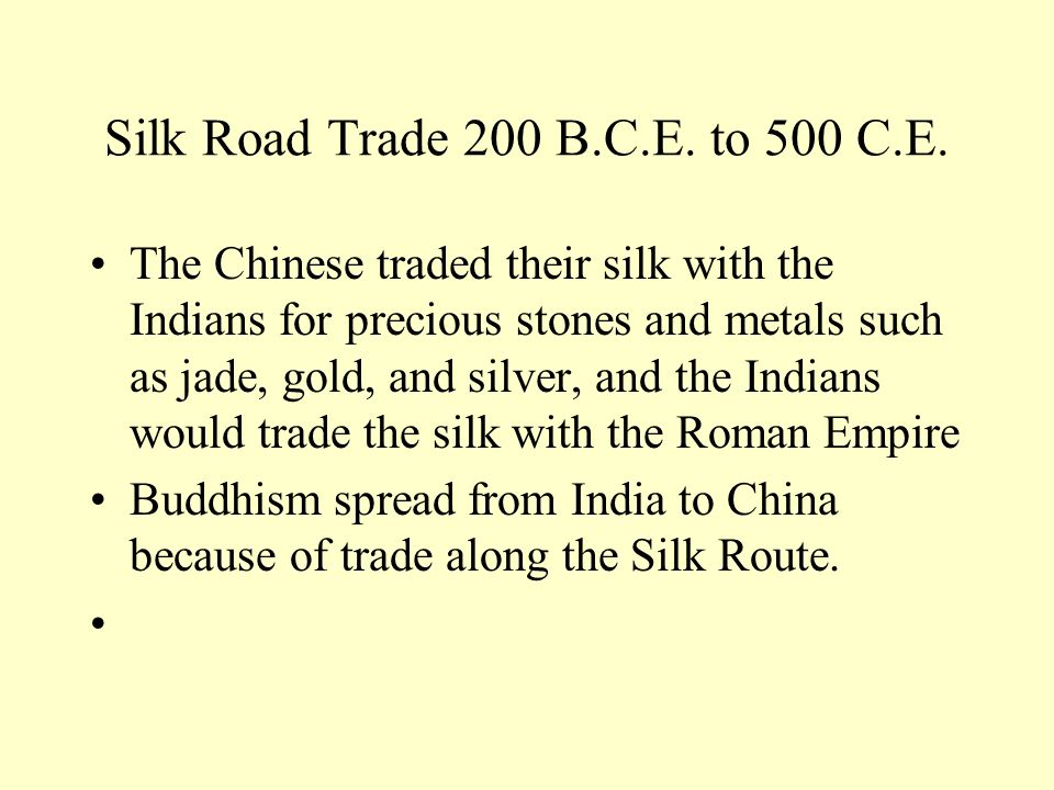 Silk Road Trade 200 B.C.E. to 500 C.E. The Chinese traded their silk with the Indians for precious stones and metals such as jade, gold, and silver, a