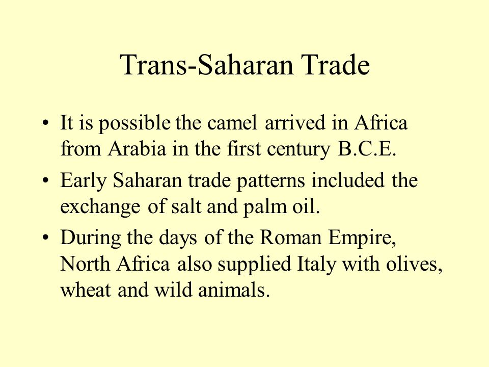 Trans-Saharan Trade It is possible the camel arrived in Africa from Arabia in the first century B.C.E. Early Saharan trade patterns included the excha