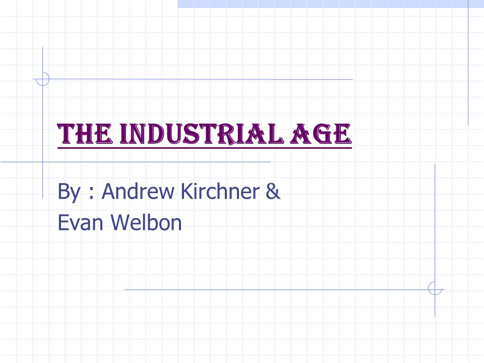 The Industrial Age By : Andrew Kirchner & Evan Welbon
