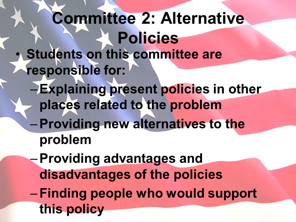 Committee 2: Alternative Policies Students on this committee are responsible for: –Explaining present policies in other places related to the problem –Providing new alternatives to the problem –Providing advantages and disadvantages of the policies –Finding people who would support this policy