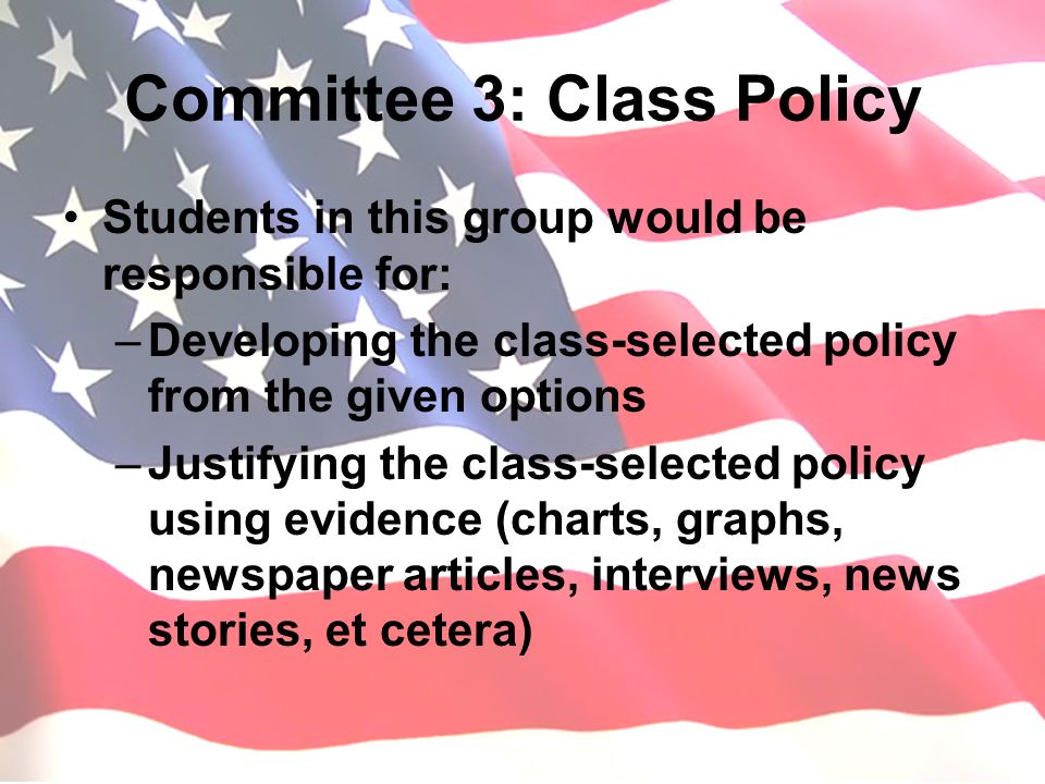 Committee 4: Action Plan Students on this committee would be responsible for: –Deciding what means we as a class may use to publicize our policy –Figure out and establish the possible means of getting our policy into the public Who can we call.