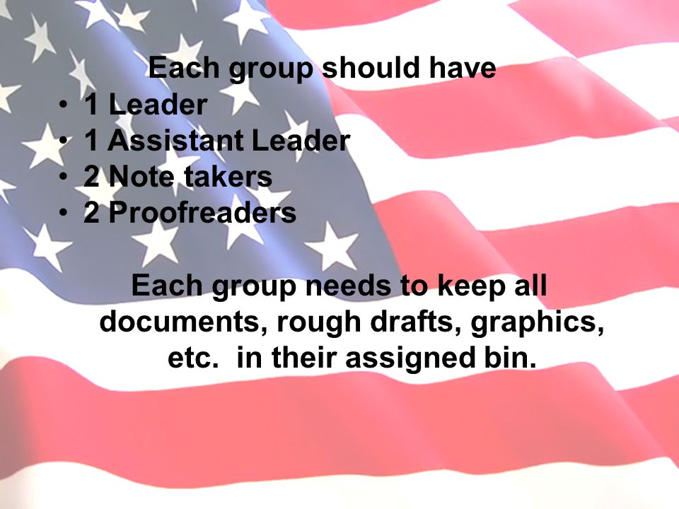Each group should have 1 Leader 1 Assistant Leader 2 Note takers 2 Proofreaders Each group needs to keep all documents, rough drafts, graphics, etc. i