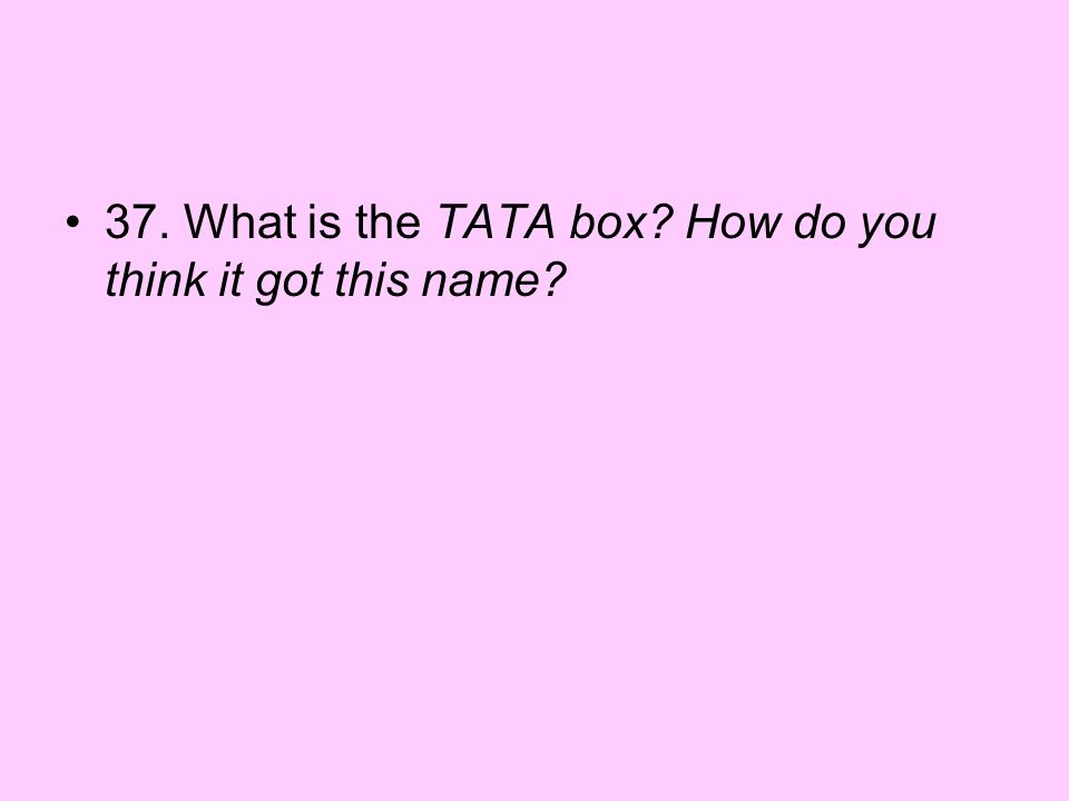37. What is the TATA box? How do you think it got this name?