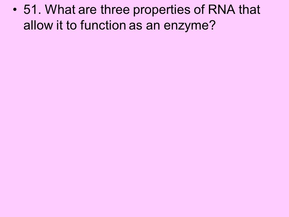 51. What are three properties of RNA that allow it to function as an enzyme?
