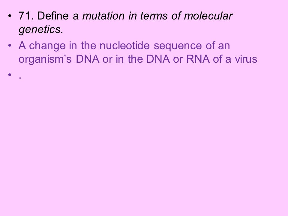 71. Define a mutation in terms of molecular genetics. A change in the nucleotide sequence of an organisms DNA or in the DNA or RNA of a virus.