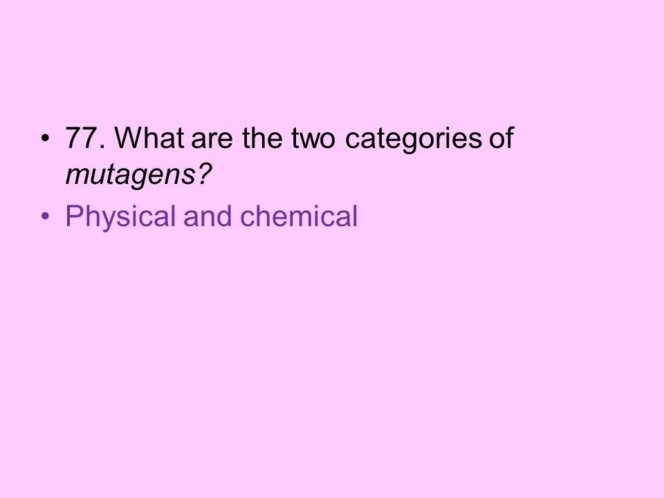 77. What are the two categories of mutagens? Physical and chemical