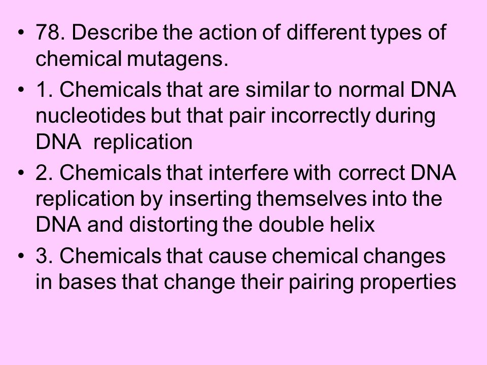 78. Describe the action of different types of chemical mutagens. 1. Chemicals that are similar to normal DNA nucleotides but that pair incorrectly dur