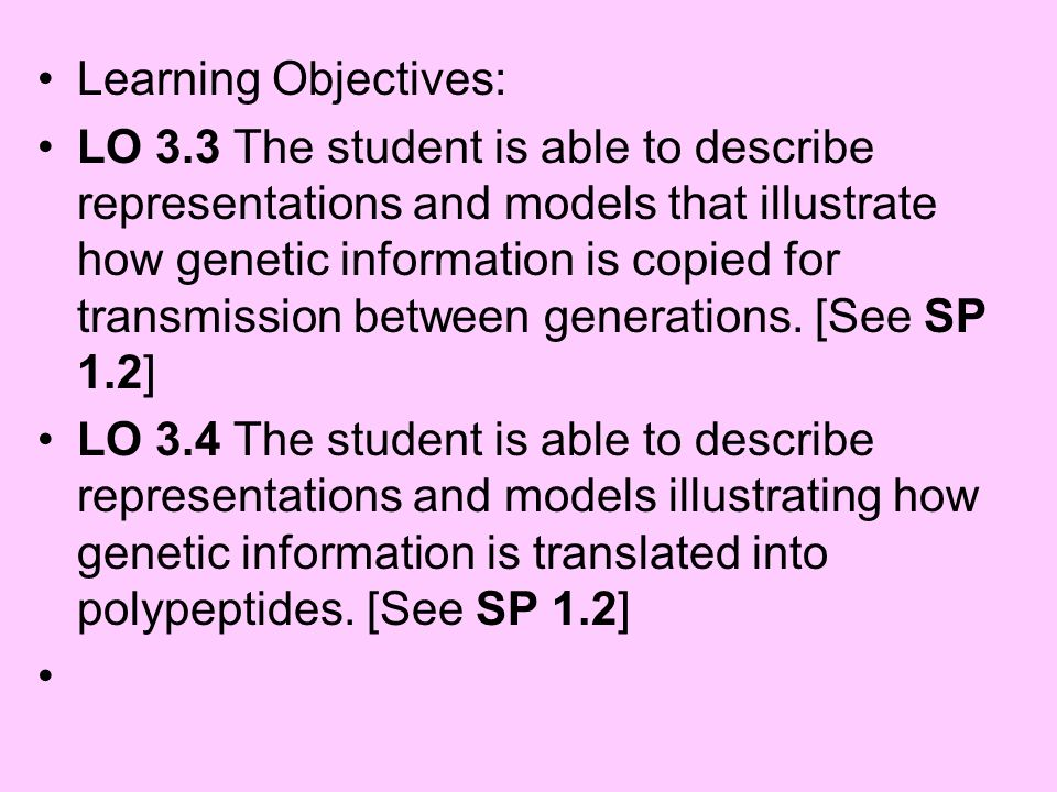 Learning Objectives: LO 3.3 The student is able to describe representations and models that illustrate how genetic information is copied for transmiss