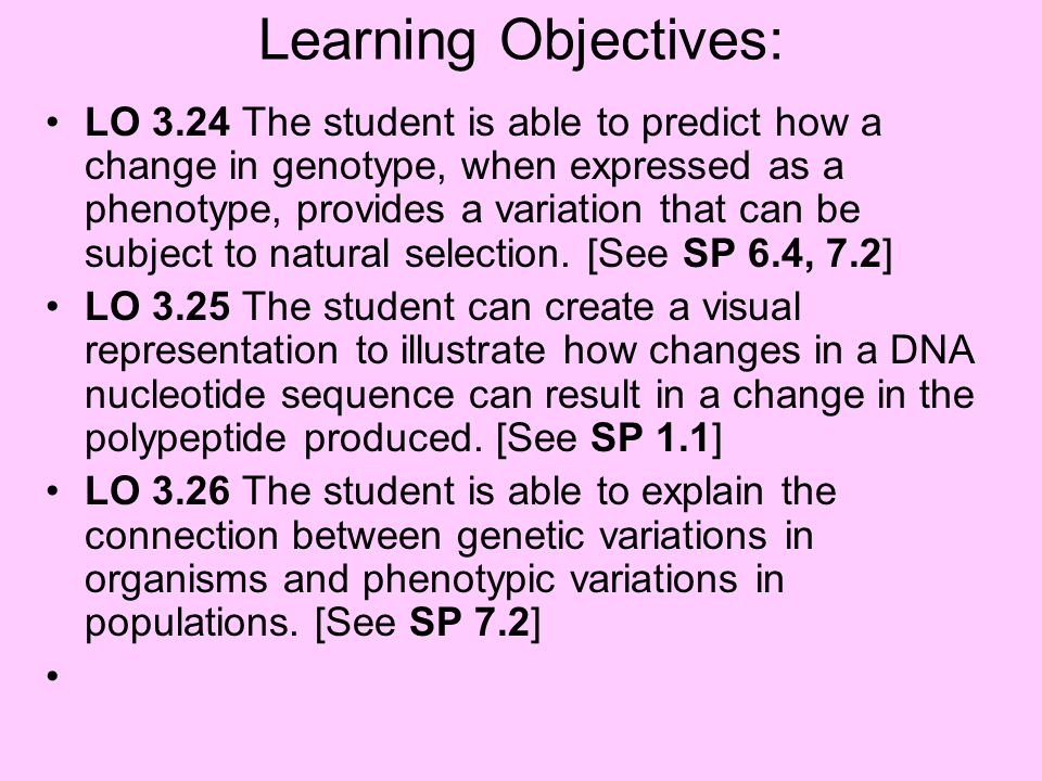 Learning Objectives: LO 3.24 The student is able to predict how a change in genotype, when expressed as a phenotype, provides a variation that can be
