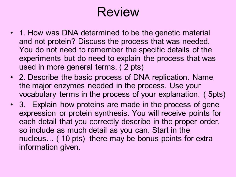 Review 1. How was DNA determined to be the genetic material and not protein? Discuss the process that was needed. You do not need to remember the spec