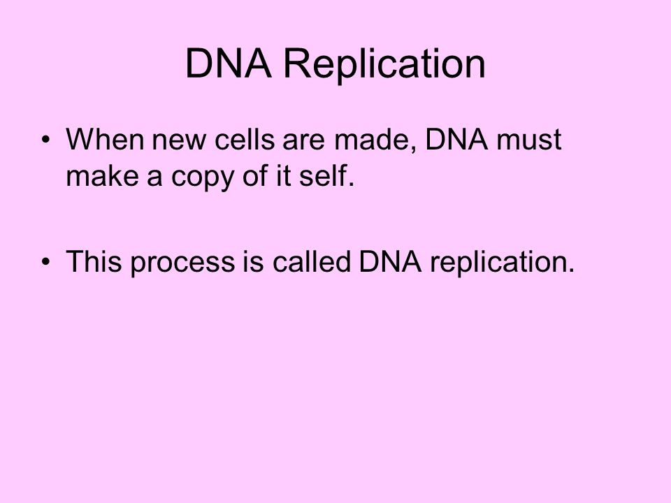 DNA Replication When new cells are made, DNA must make a copy of it self. This process is called DNA replication.