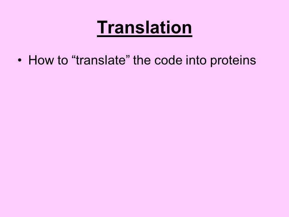 Translation How to translate the code into proteins
