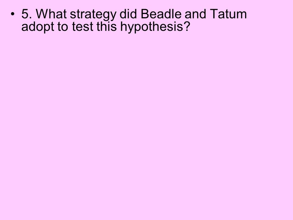5. What strategy did Beadle and Tatum adopt to test this hypothesis?