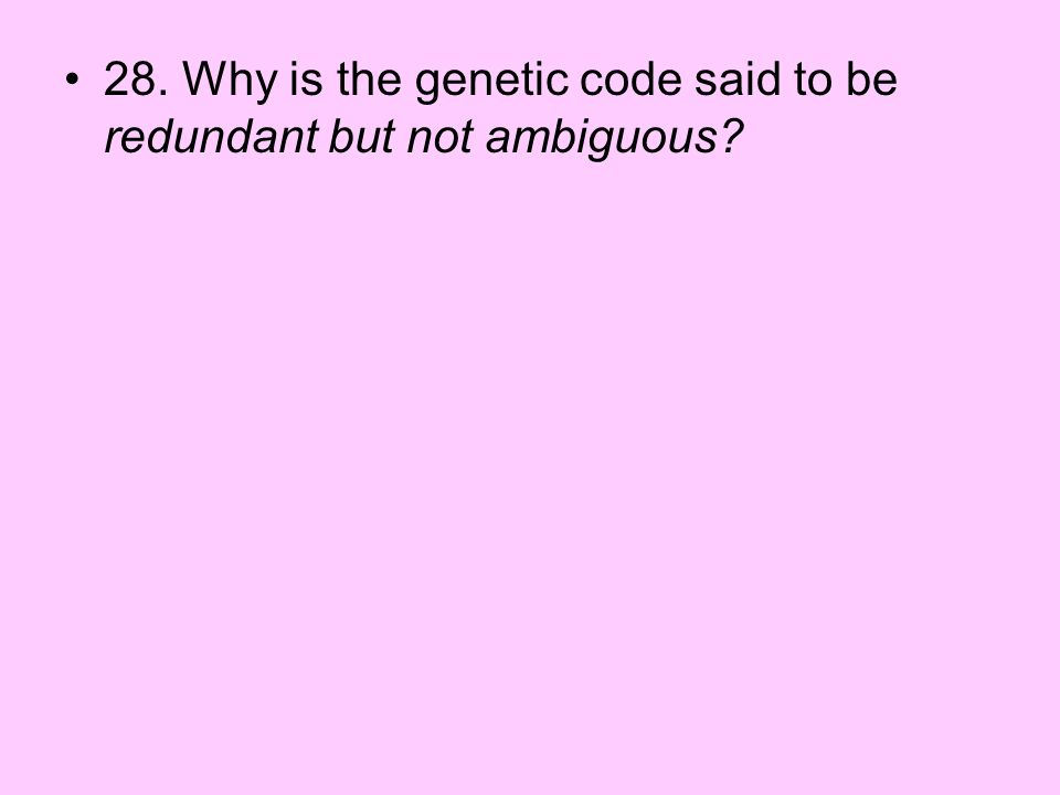 28. Why is the genetic code said to be redundant but not ambiguous?
