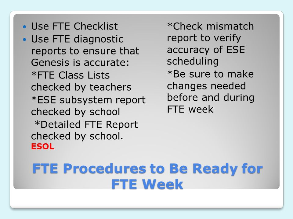 FTE Procedures to Be Ready for FTE Week Use FTE Checklist Use FTE diagnostic reports to ensure that Genesis is accurate: *FTE Class Lists checked by teachers *ESE subsystem report checked by school *Detailed FTE Report checked by school.