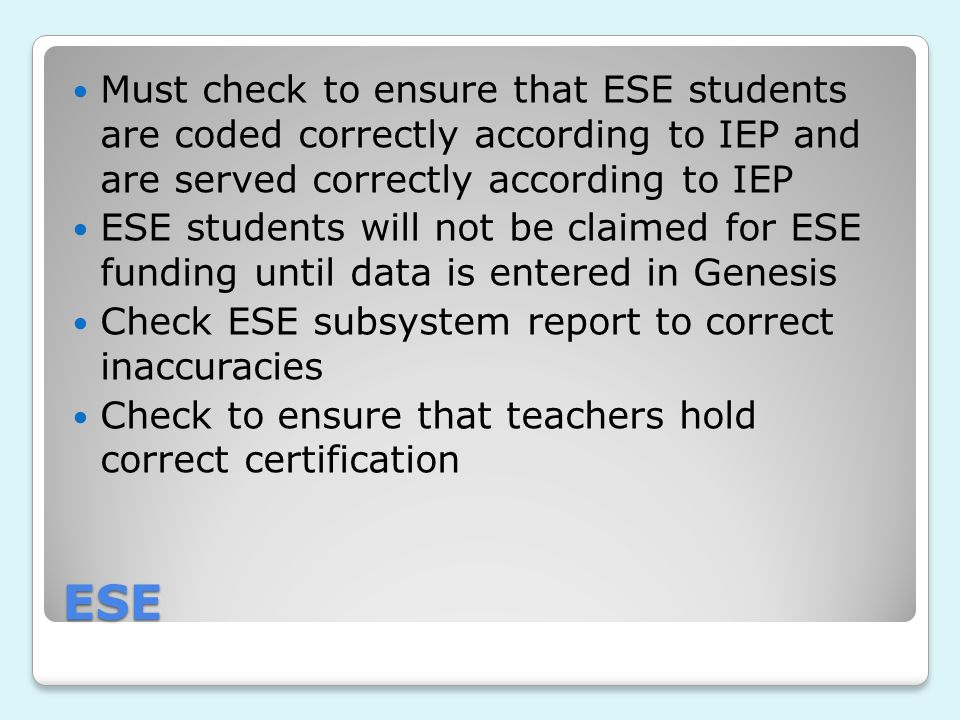 ESE Must check to ensure that ESE students are coded correctly according to IEP and are served correctly according to IEP ESE students will not be claimed for ESE funding until data is entered in Genesis Check ESE subsystem report to correct inaccuracies Check to ensure that teachers hold correct certification