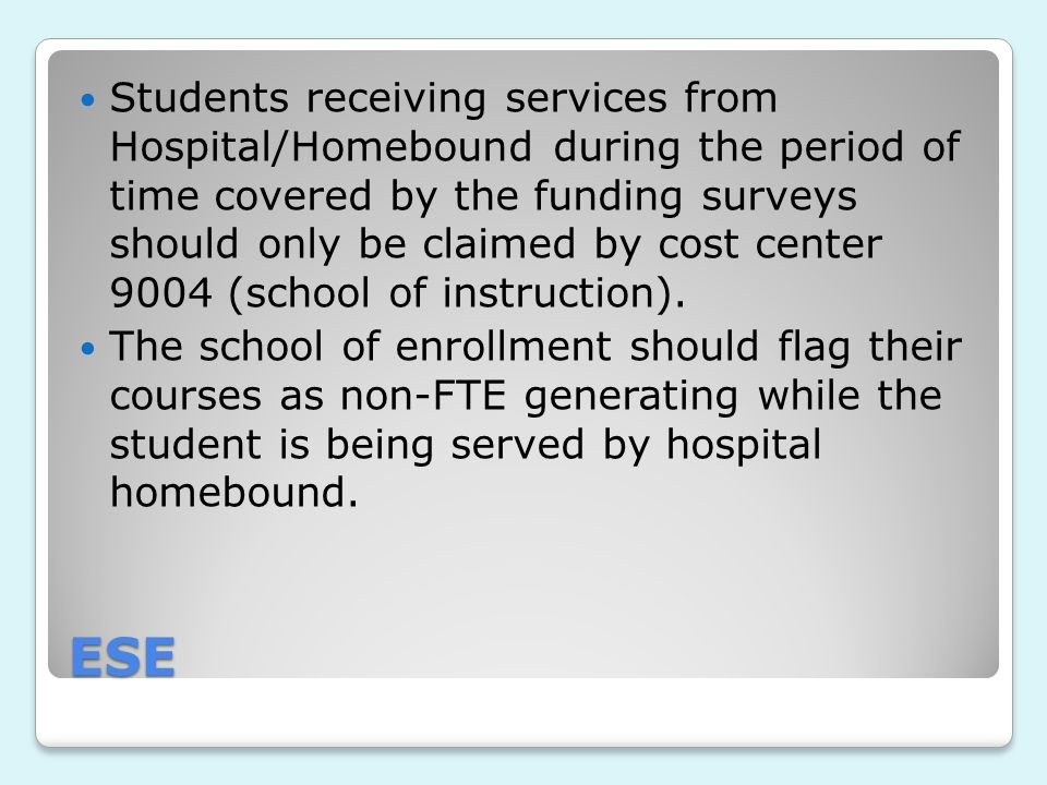 ESE Students receiving services from Hospital/Homebound during the period of time covered by the funding surveys should only be claimed by cost center 9004 (school of instruction).