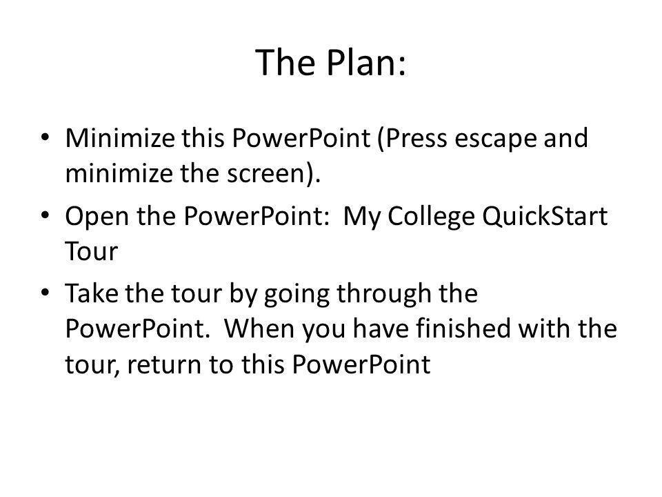 The Plan: Minimize this PowerPoint (Press escape and minimize the screen). Open the PowerPoint: My College QuickStart Tour Take the tour by going thro