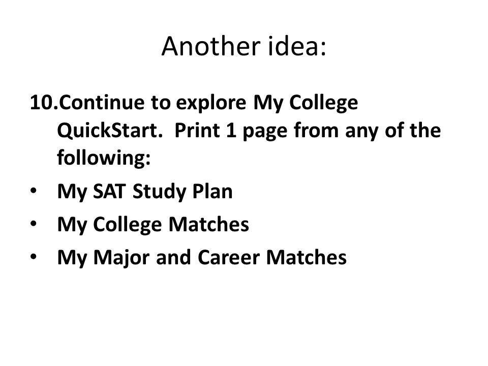 Another idea: 10.Continue to explore My College QuickStart. Print 1 page from any of the following: My SAT Study Plan My College Matches My Major and