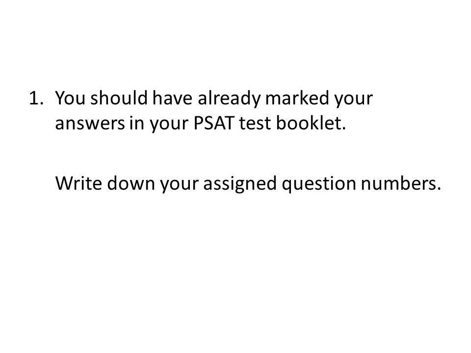 1.You should have already marked your answers in your PSAT test booklet. Write down your assigned question numbers.