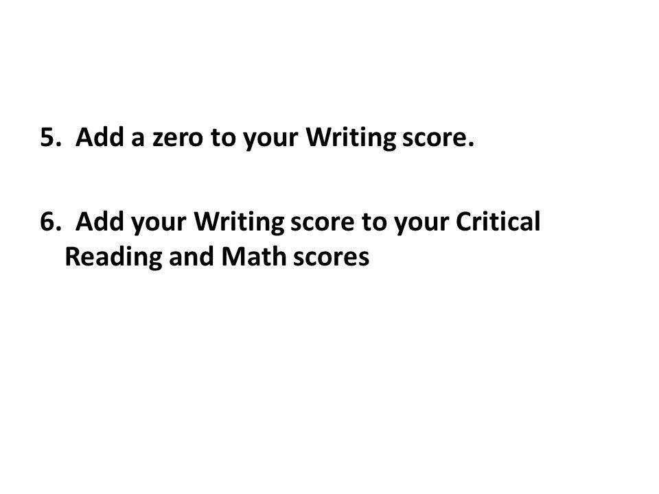 5. Add a zero to your Writing score. 6. Add your Writing score to your Critical Reading and Math scores