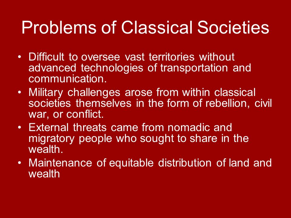 Problems of Classical Societies Difficult to oversee vast territories without advanced technologies of transportation and communication. Military chal
