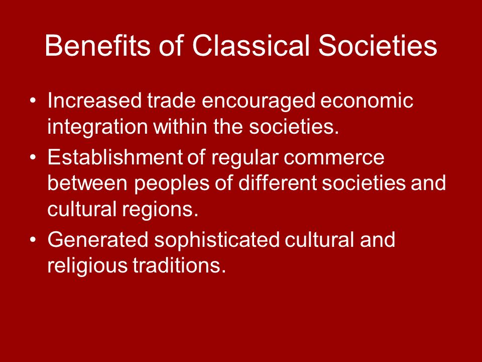 Benefits of Classical Societies Increased trade encouraged economic integration within the societies. Establishment of regular commerce between people