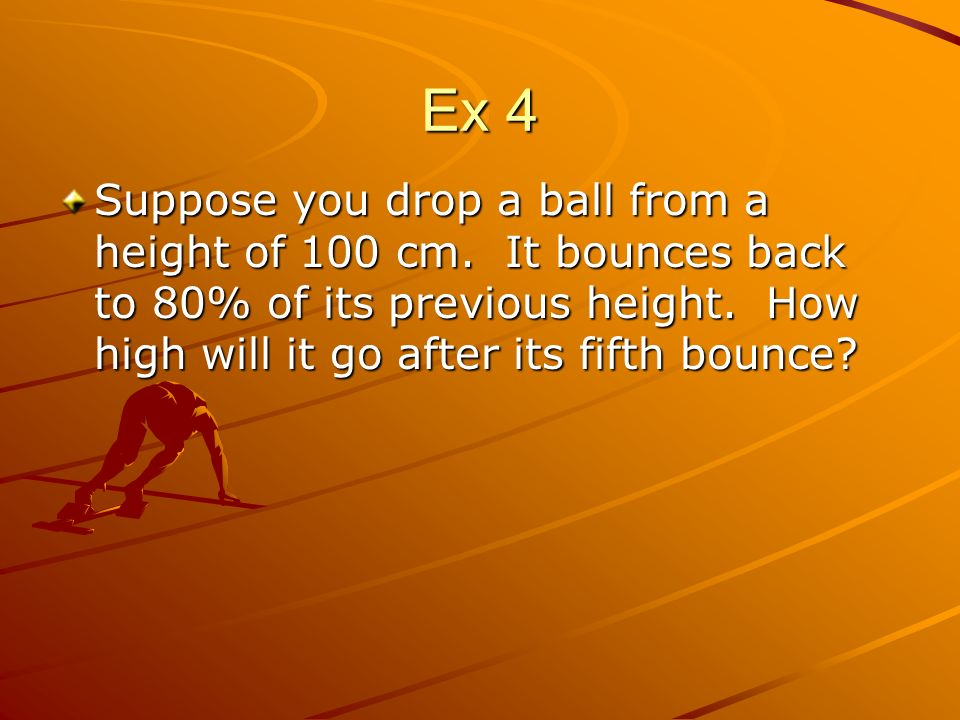 Ex 4 Suppose you drop a ball from a height of 100 cm. It bounces back to 80% of its previous height. How high will it go after its fifth bounce?