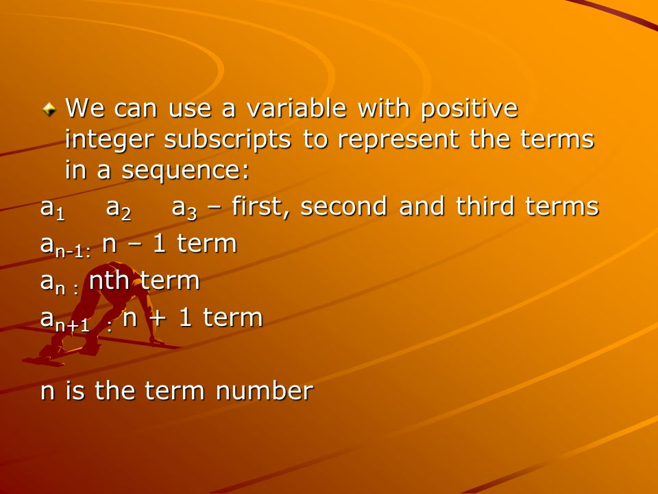 We can use a variable with positive integer subscripts to represent the terms in a sequence: a 1 a 2 a 3 – first, second and third terms a n-1: n – 1