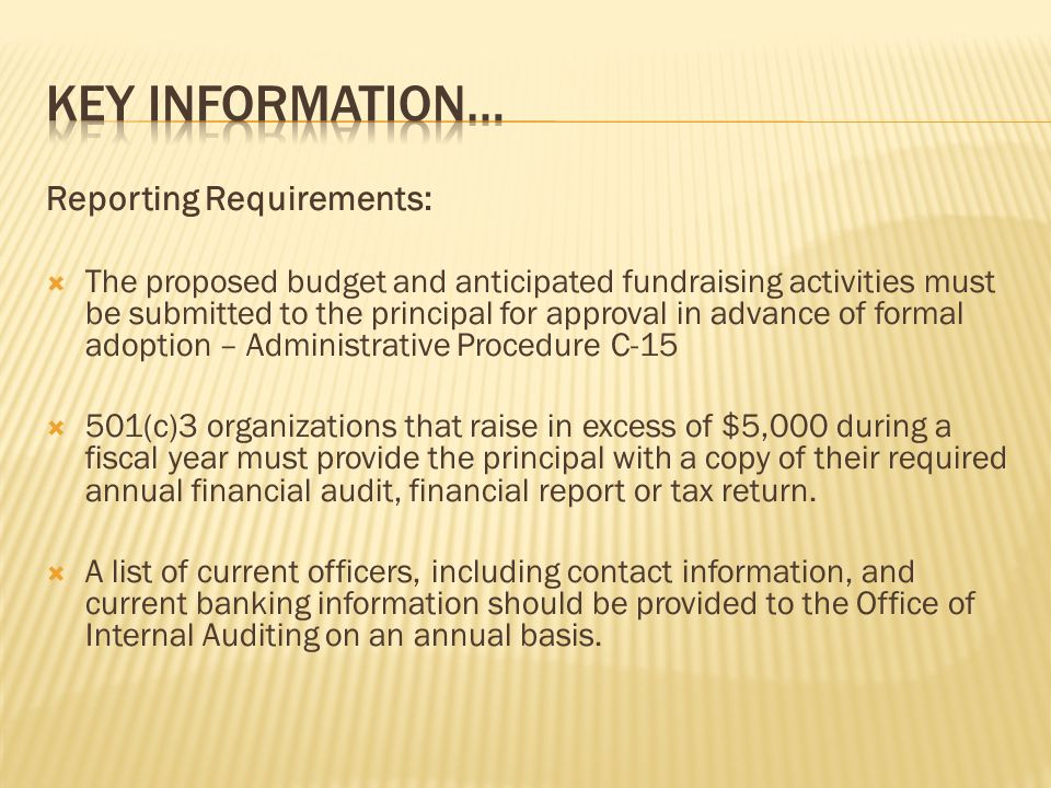 Reporting Requirements: The proposed budget and anticipated fundraising activities must be submitted to the principal for approval in advance of formal adoption – Administrative Procedure C-15 501(c)3 organizations that raise in excess of $5,000 during a fiscal year must provide the principal with a copy of their required annual financial audit, financial report or tax return.