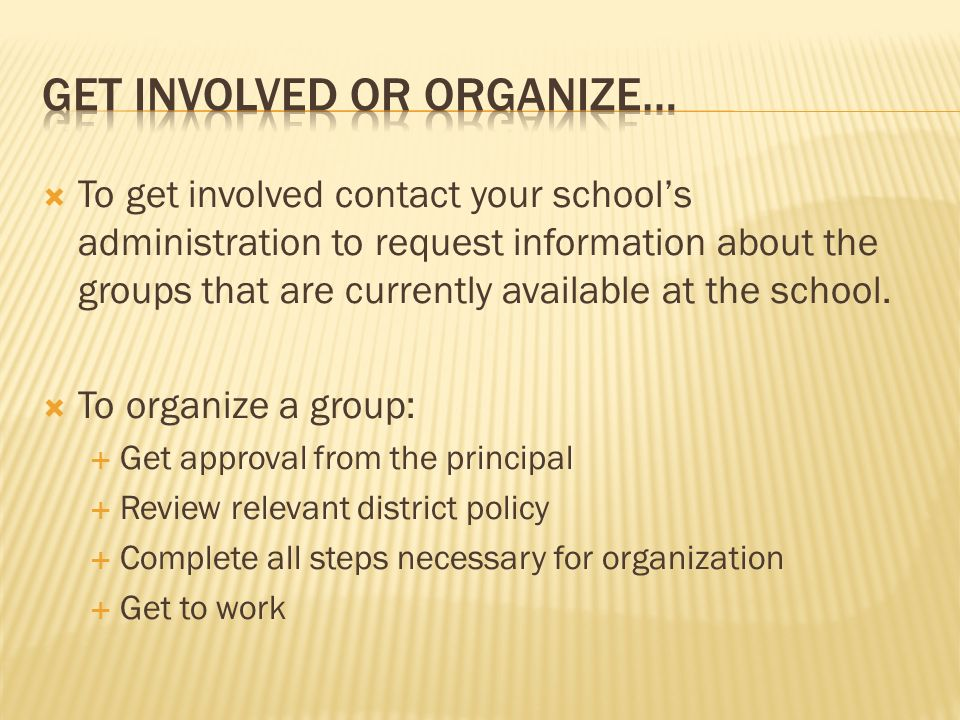 To get involved contact your schools administration to request information about the groups that are currently available at the school.