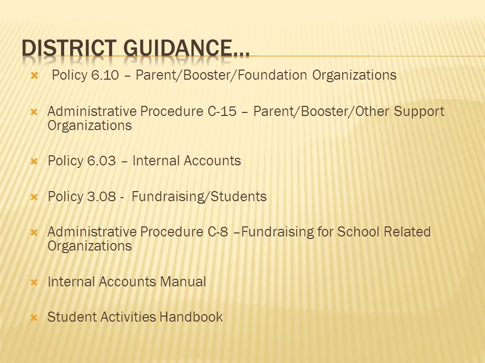 Policy 6.10 – Parent/Booster/Foundation Organizations Administrative Procedure C-15 – Parent/Booster/Other Support Organizations Policy 6.03 – Internal Accounts Policy 3.08 - Fundraising/Students Administrative Procedure C-8 –Fundraising for School Related Organizations Internal Accounts Manual Student Activities Handbook