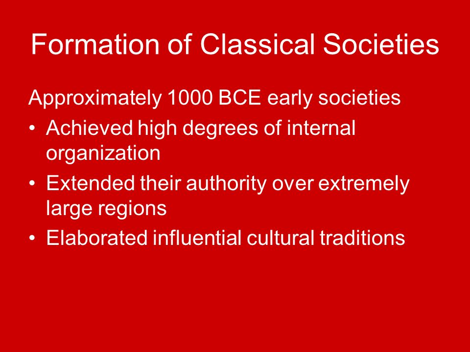Formation of Classical Societies Approximately 1000 BCE early societies Achieved high degrees of internal organization Extended their authority over e