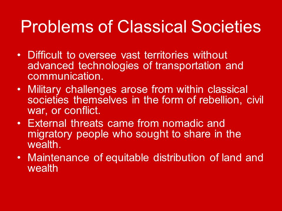 Problems of Classical Societies Difficult to oversee vast territories without advanced technologies of transportation and communication.