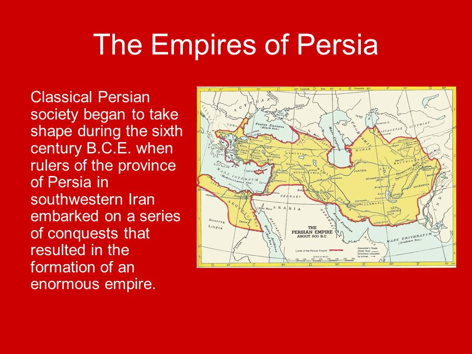 The Empires of Persia Classical Persian society began to take shape during the sixth century B.C.E. when rulers of the province of Persia in southwest