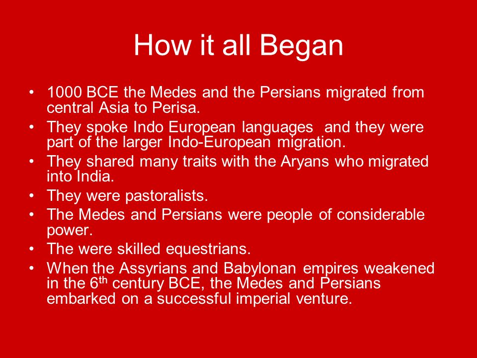 How it all Began 1000 BCE the Medes and the Persians migrated from central Asia to Perisa. They spoke Indo European languages and they were part of th