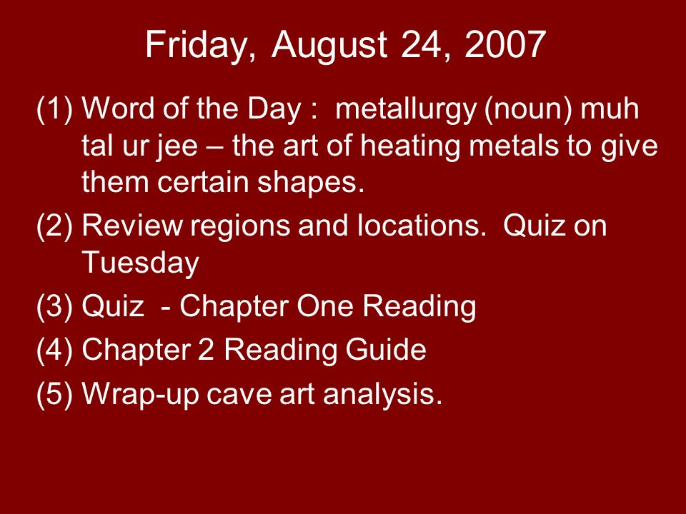Friday, August 24, 2007 (1)Word of the Day : metallurgy (noun) muh tal ur jee – the art of heating metals to give them certain shapes. (2)Review regio