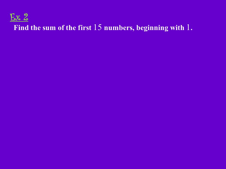 Example 2-1a Find the sum of the first 15 numbers, beginning with 1. Ex 2