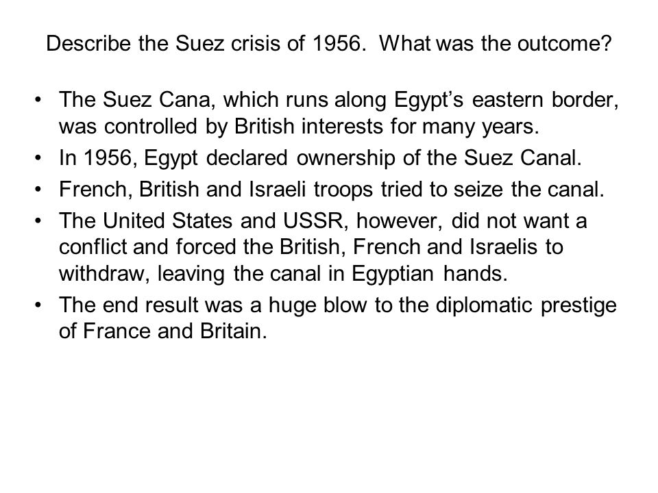 Describe the Suez crisis of 1956. What was the outcome? The Suez Cana, which runs along Egypts eastern border, was controlled by British interests for