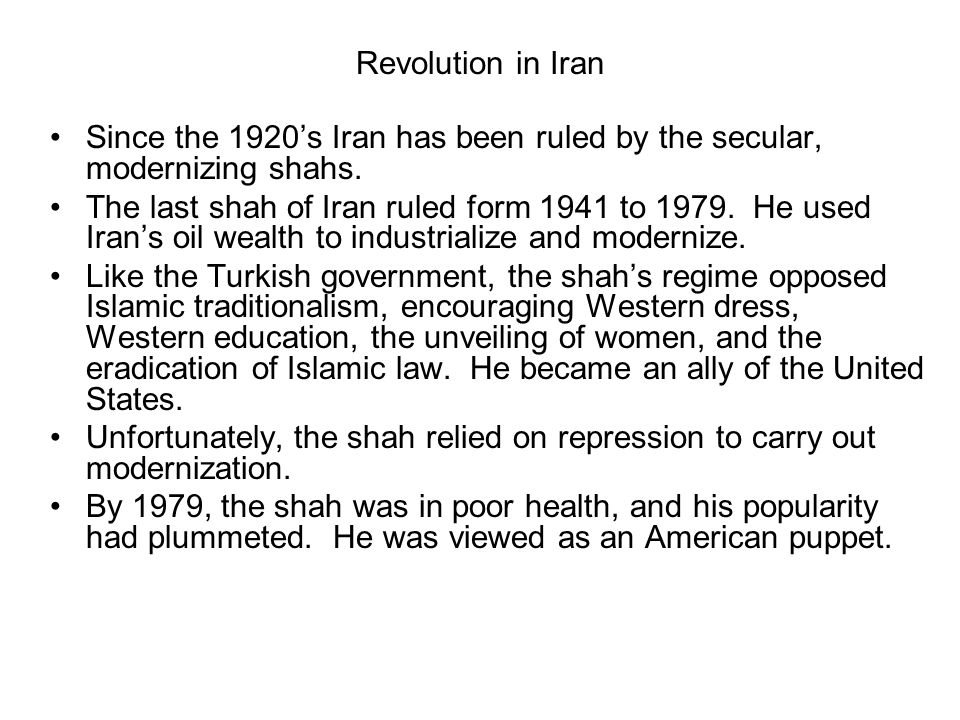 Revolution in Iran Since the 1920s Iran has been ruled by the secular, modernizing shahs. The last shah of Iran ruled form 1941 to 1979. He used Irans