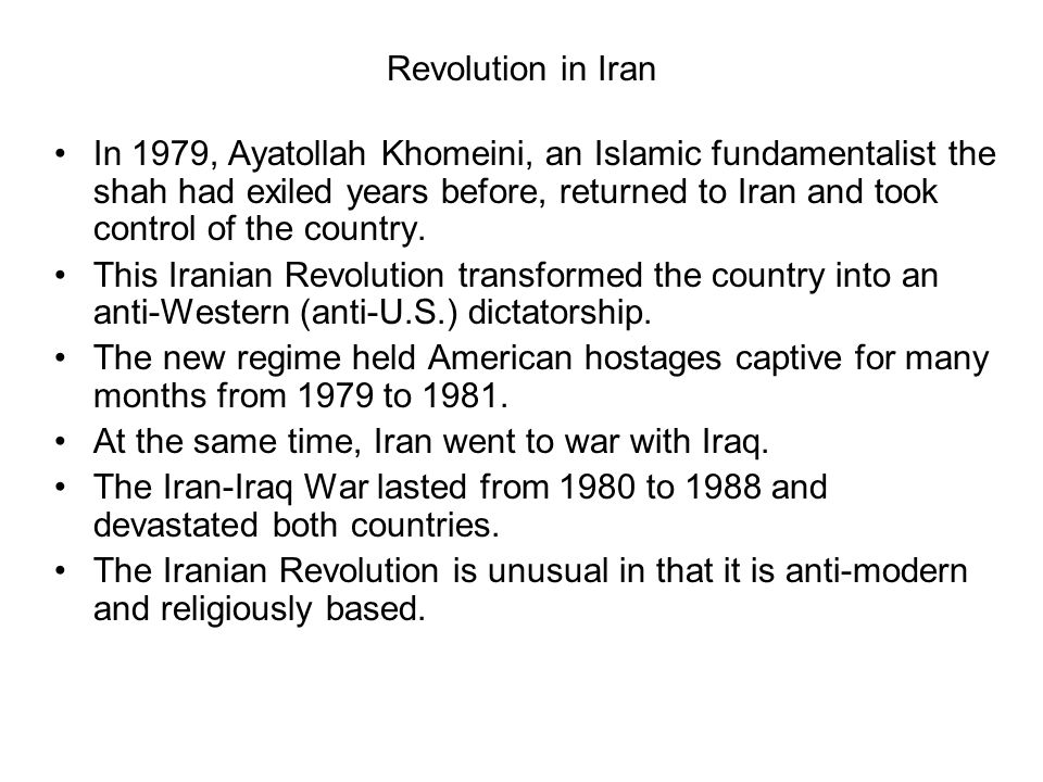 Revolution in Iran In 1979, Ayatollah Khomeini, an Islamic fundamentalist the shah had exiled years before, returned to Iran and took control of the c