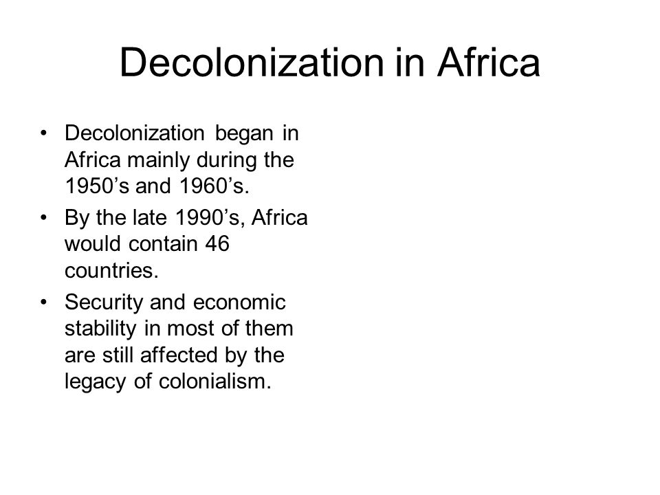 Decolonization in Africa Decolonization began in Africa mainly during the 1950s and 1960s. By the late 1990s, Africa would contain 46 countries. Secur