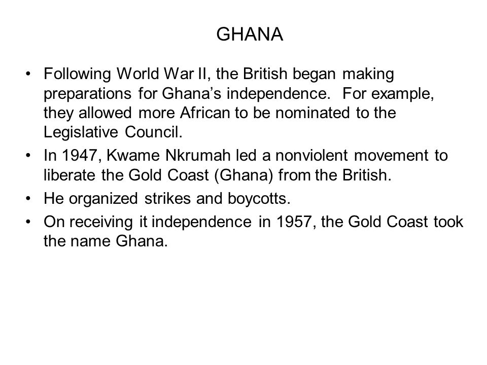 GHANA Following World War II, the British began making preparations for Ghanas independence. For example, they allowed more African to be nominated to