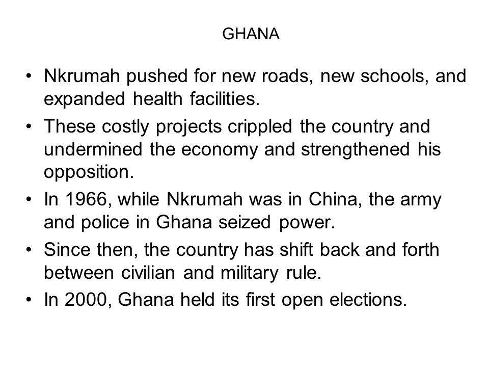 GHANA Nkrumah pushed for new roads, new schools, and expanded health facilities. These costly projects crippled the country and undermined the economy