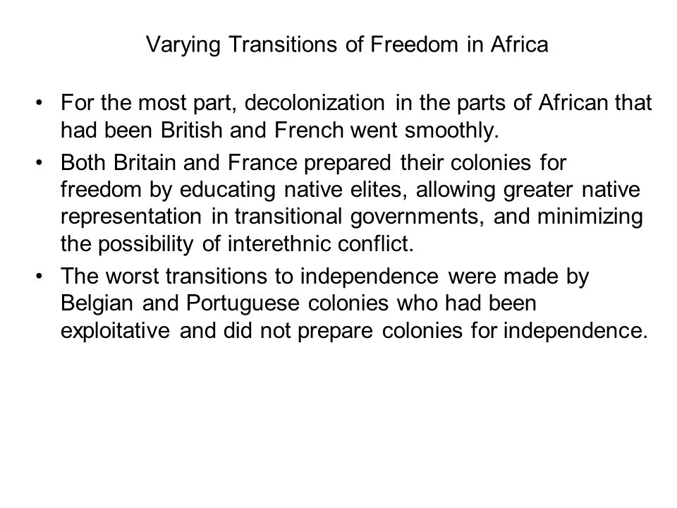 Varying Transitions of Freedom in Africa For the most part, decolonization in the parts of African that had been British and French went smoothly. Bot