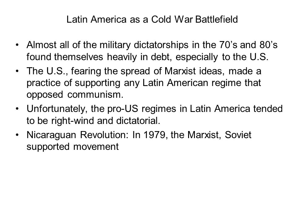 Latin America as a Cold War Battlefield Almost all of the military dictatorships in the 70s and 80s found themselves heavily in debt, especially to th