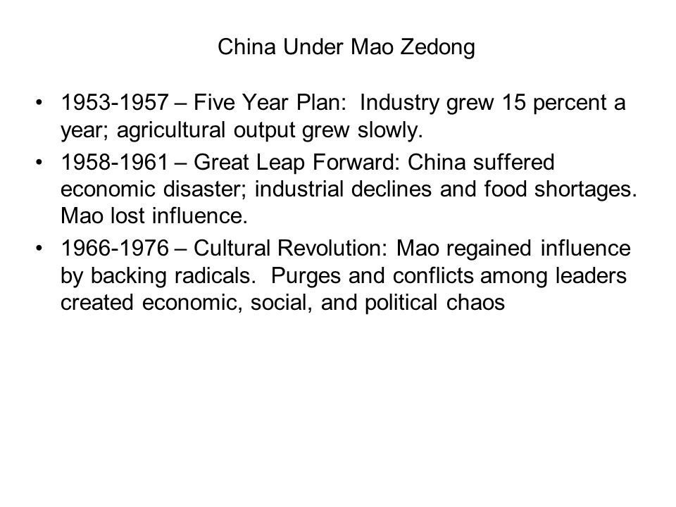 China Under Mao Zedong 1953-1957 – Five Year Plan: Industry grew 15 percent a year; agricultural output grew slowly. 1958-1961 – Great Leap Forward: C