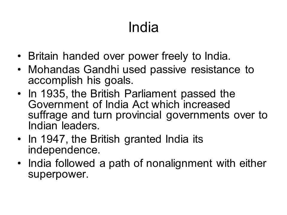 India Britain handed over power freely to India. Mohandas Gandhi used passive resistance to accomplish his goals. In 1935, the British Parliament pass